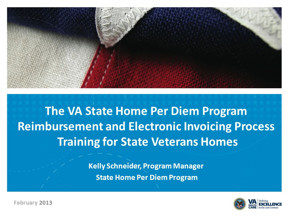 The VA State Home Per Diem Program Reimbursement and Electronic Invoicing Process Training for State Veterans Homes Kelly Schneider, Program Manager S