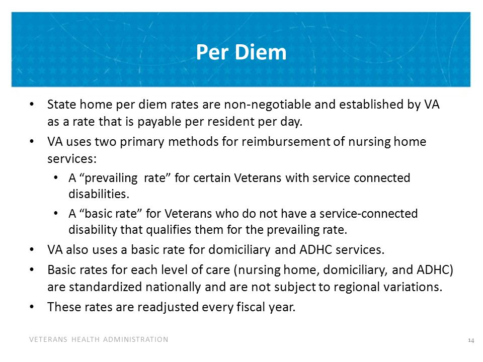 VETERANS HEALTH ADMINISTRATION Per Diem State home per diem rates are non-negotiable and established by VA as a rate that is payable per resident per