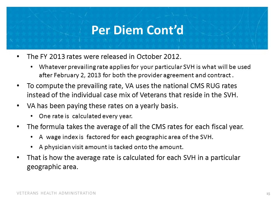 VETERANS HEALTH ADMINISTRATION Per Diem Cont'd The FY 2013 rates were released in October 2012. Whatever prevailing rate applies for your particular S