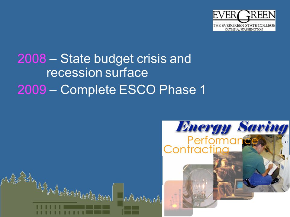 2008 – State budget crisis and recession surface 2009 – Complete ESCO Phase 1