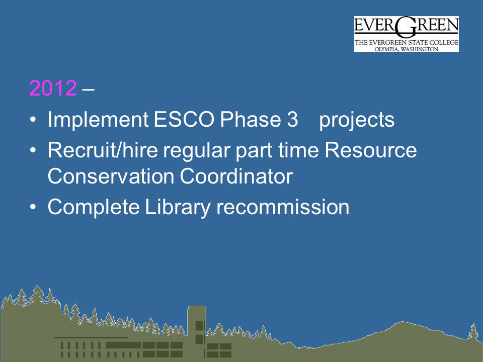 2012 – Implement ESCO Phase 3 projects Recruit/hire regular part time Resource Conservation Coordinator Complete Library recommission