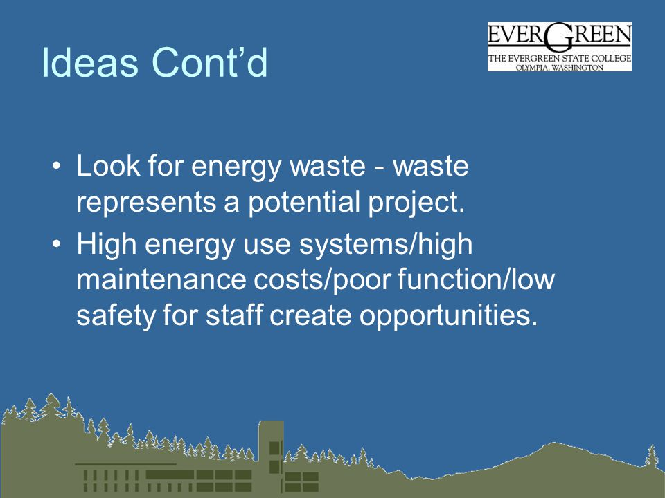 Ideas Cont'd Look for energy waste - waste represents a potential project.