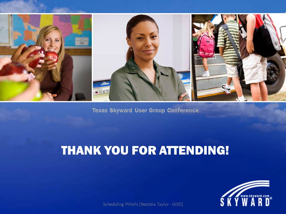 Texas Skyward User Group Conference THANK YOU FOR ATTENDING! Scheduling Pitfalls [Netobia Taylor - GISD]