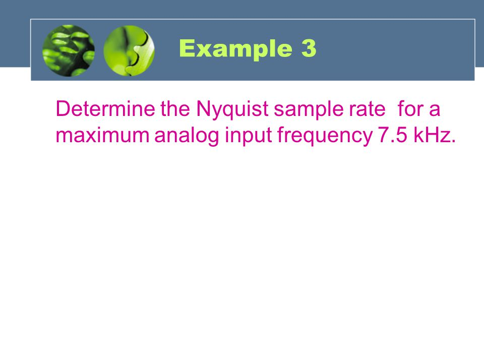 Example 3 Determine the Nyquist sample rate for a maximum analog input frequency 7.5 kHz.