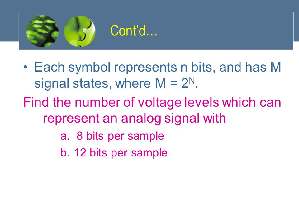 Cont'd… Each symbol represents n bits, and has M signal states, where M = 2 N. Find the number of voltage levels which can represent an analog signal