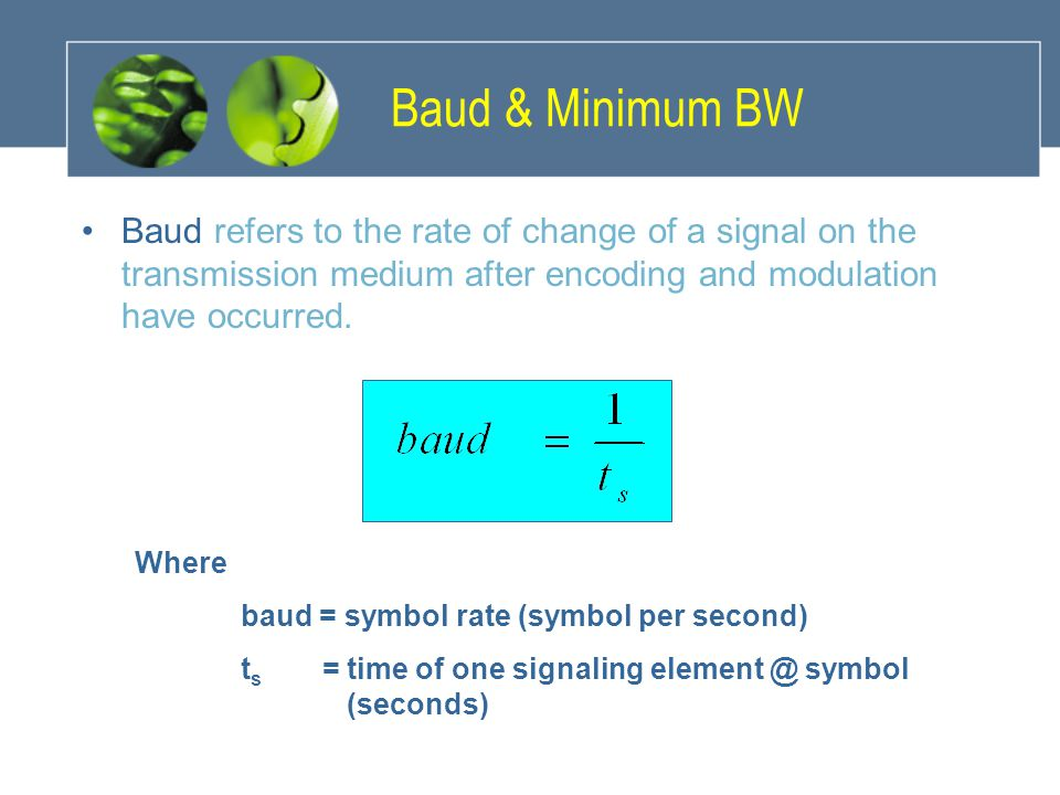 Baud & Minimum BW Baud refers to the rate of change of a signal on the transmission medium after encoding and modulation have occurred. Where baud = s
