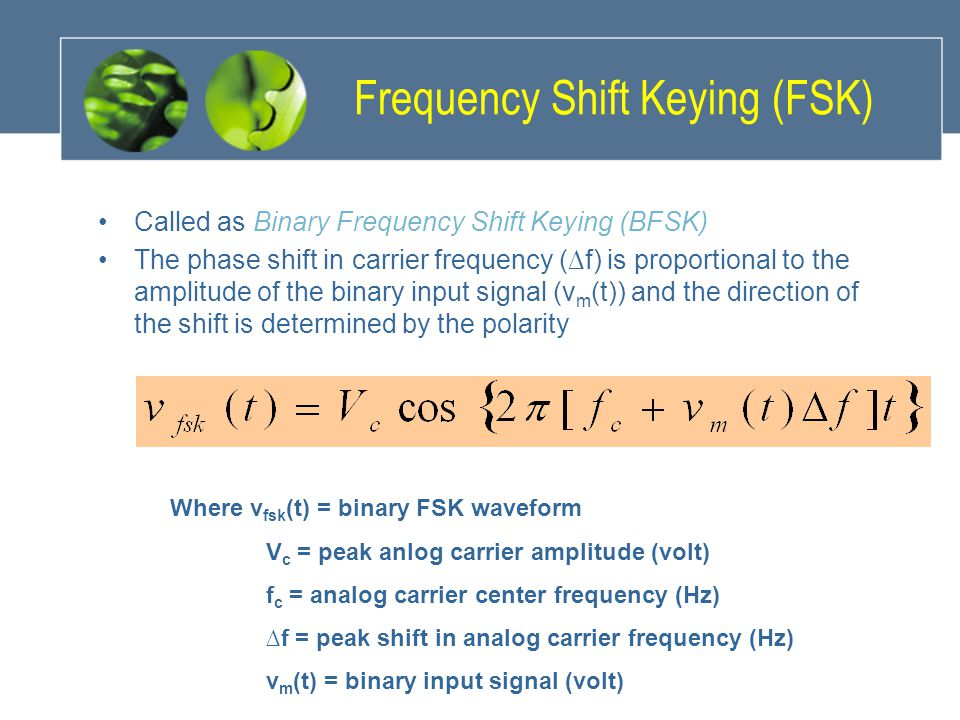 Frequency Shift Keying (FSK) Called as Binary Frequency Shift Keying (BFSK) The phase shift in carrier frequency (∆f) is proportional to the amplitude