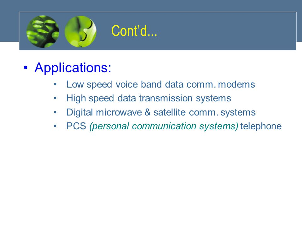 Cont'd... Applications: Low speed voice band data comm. modems High speed data transmission systems Digital microwave & satellite comm. systems PCS (p