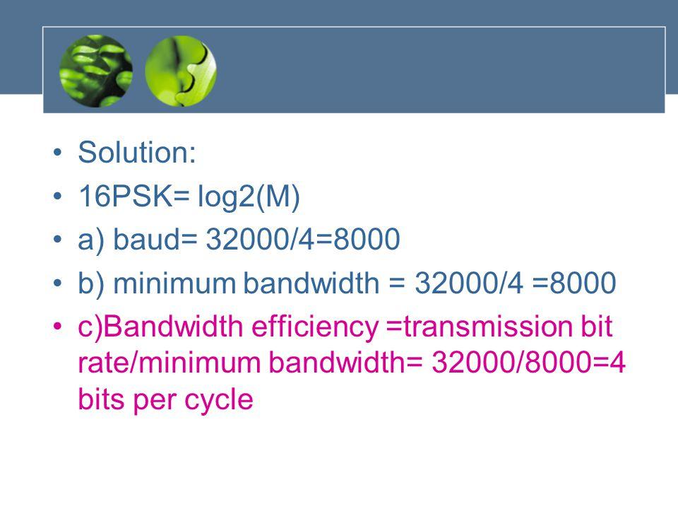 Solution: 16PSK= log2(M) a) baud= 32000/4=8000 b) minimum bandwidth = 32000/4 =8000 c)Bandwidth efficiency =transmission bit rate/minimum bandwidth= 3