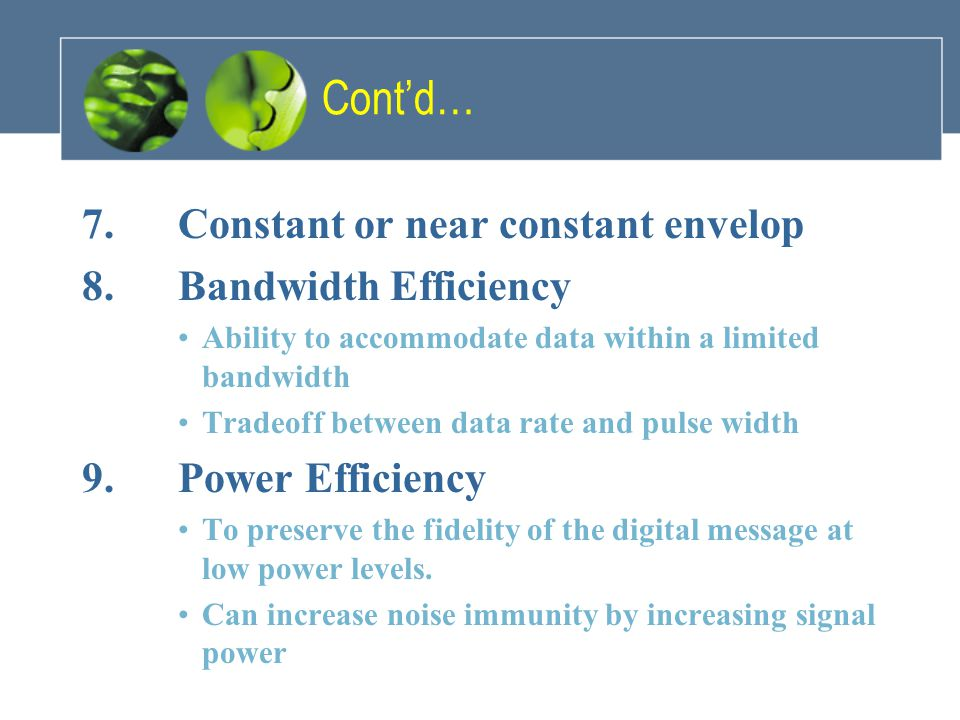 Cont'd… 7.Constant or near constant envelop 8.Bandwidth Efficiency Ability to accommodate data within a limited bandwidth Tradeoff between data rate a
