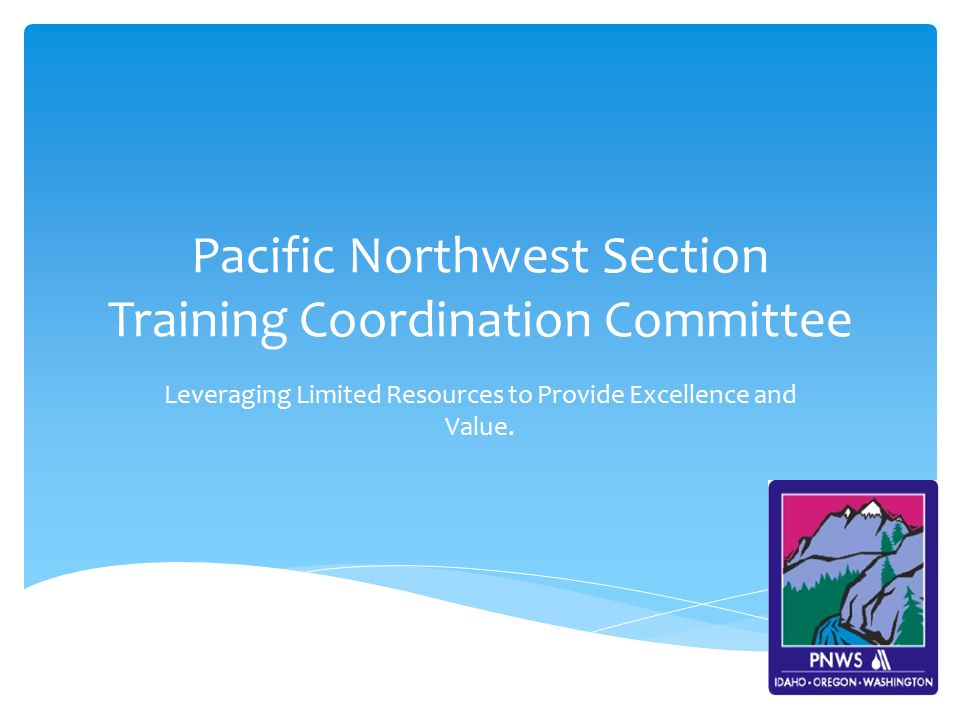 Pacific Northwest Section Training Coordination Committee Leveraging Limited Resources to Provide Excellence and Value.