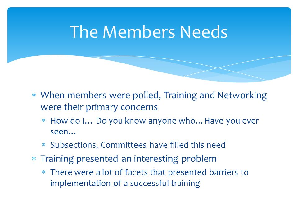  When members were polled, Training and Networking were their primary concerns  How do I… Do you know anyone who…Have you ever seen…  Subsections, Committees have filled this need  Training presented an interesting problem  There were a lot of facets that presented barriers to implementation of a successful training The Members Needs