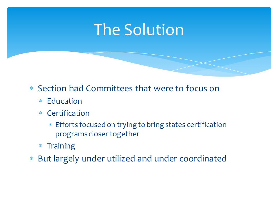  Section had Committees that were to focus on  Education  Certification  Efforts focused on trying to bring states certification programs closer together  Training  But largely under utilized and under coordinated The Solution