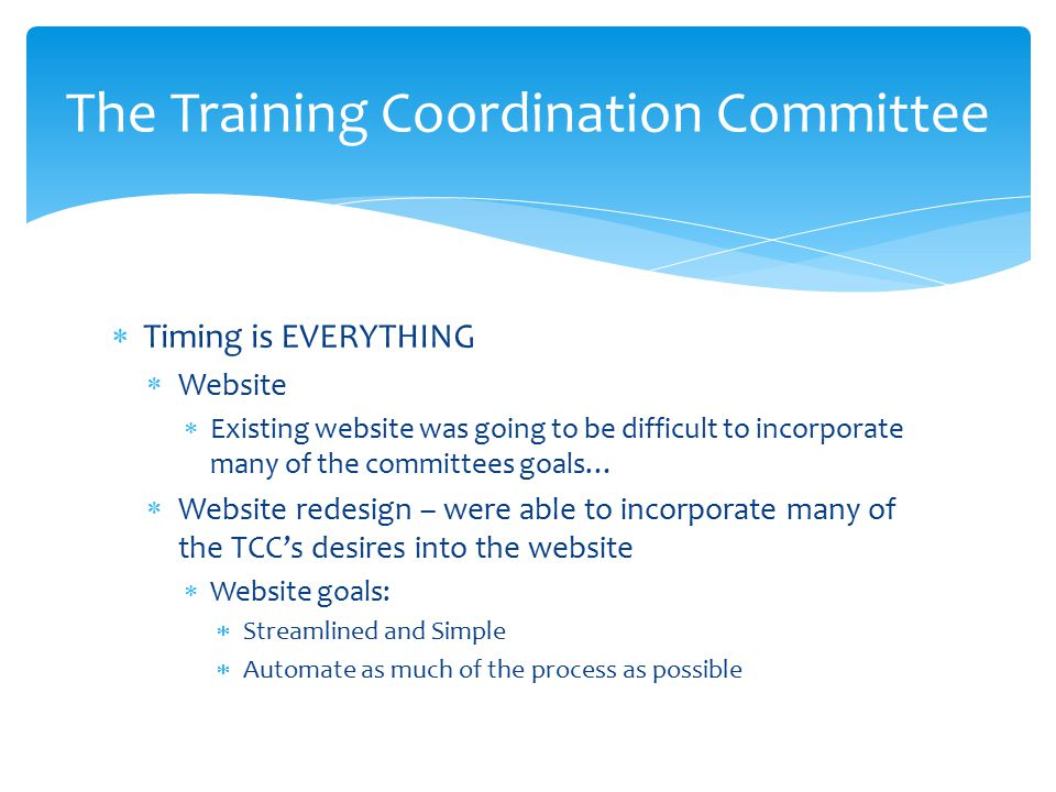  Timing is EVERYTHING  Website  Existing website was going to be difficult to incorporate many of the committees goals…  Website redesign – were able to incorporate many of the TCC's desires into the website  Website goals:  Streamlined and Simple  Automate as much of the process as possible The Training Coordination Committee