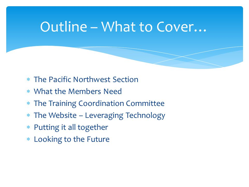  The Pacific Northwest Section  What the Members Need  The Training Coordination Committee  The Website – Leveraging Technology  Putting it all together  Looking to the Future Outline – What to Cover…