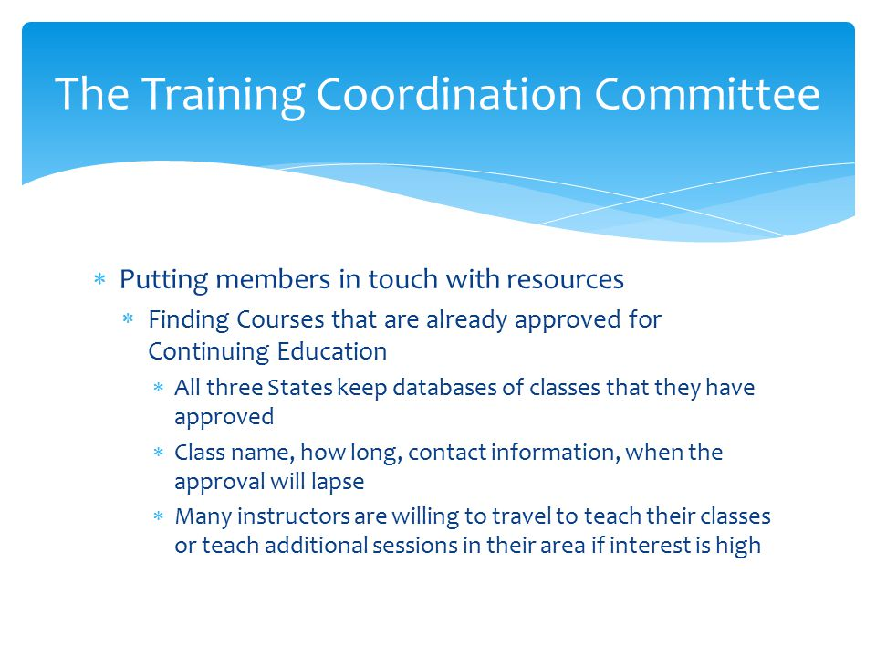  Putting members in touch with resources  Finding Courses that are already approved for Continuing Education  All three States keep databases of classes that they have approved  Class name, how long, contact information, when the approval will lapse  Many instructors are willing to travel to teach their classes or teach additional sessions in their area if interest is high The Training Coordination Committee