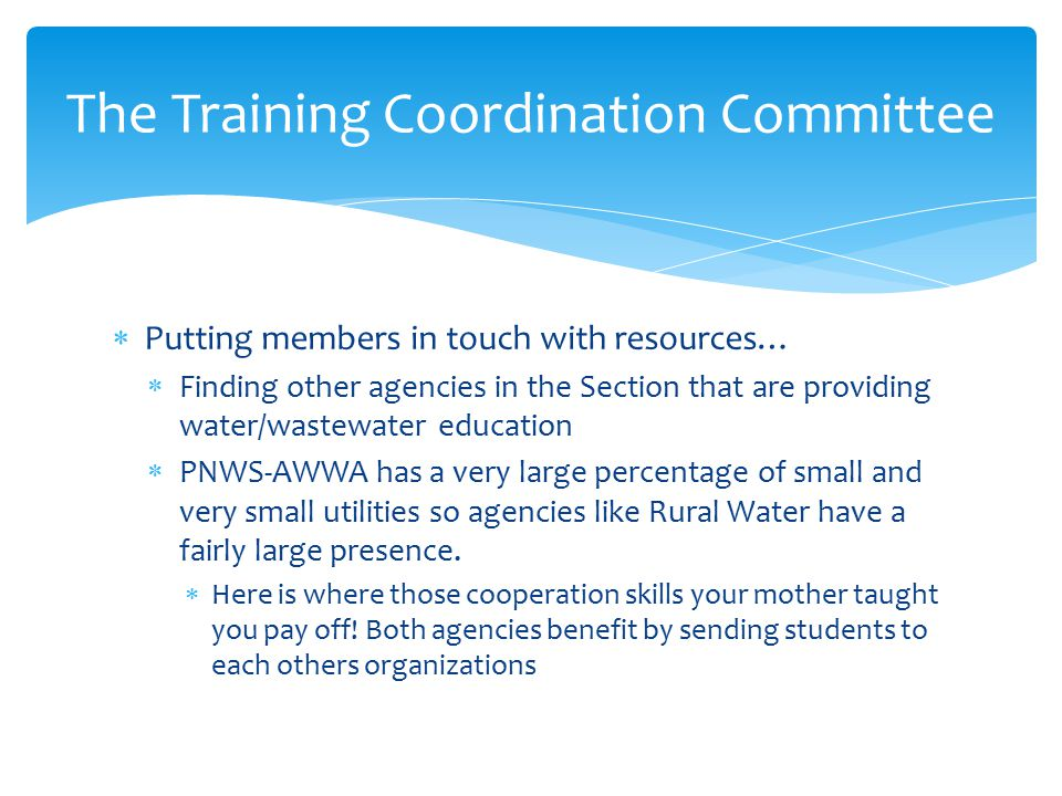  Putting members in touch with resources…  Finding other agencies in the Section that are providing water/wastewater education  PNWS-AWWA has a very large percentage of small and very small utilities so agencies like Rural Water have a fairly large presence.