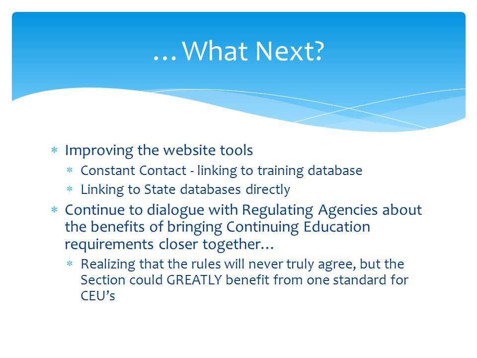  Improving the website tools  Constant Contact - linking to training database  Linking to State databases directly  Continue to dialogue with Regulating Agencies about the benefits of bringing Continuing Education requirements closer together…  Realizing that the rules will never truly agree, but the Section could GREATLY benefit from one standard for CEU's …What Next