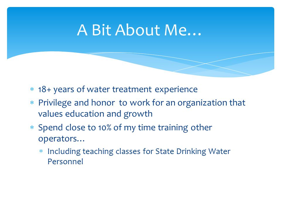  18+ years of water treatment experience  Privilege and honor to work for an organization that values education and growth  Spend close to 10% of m
