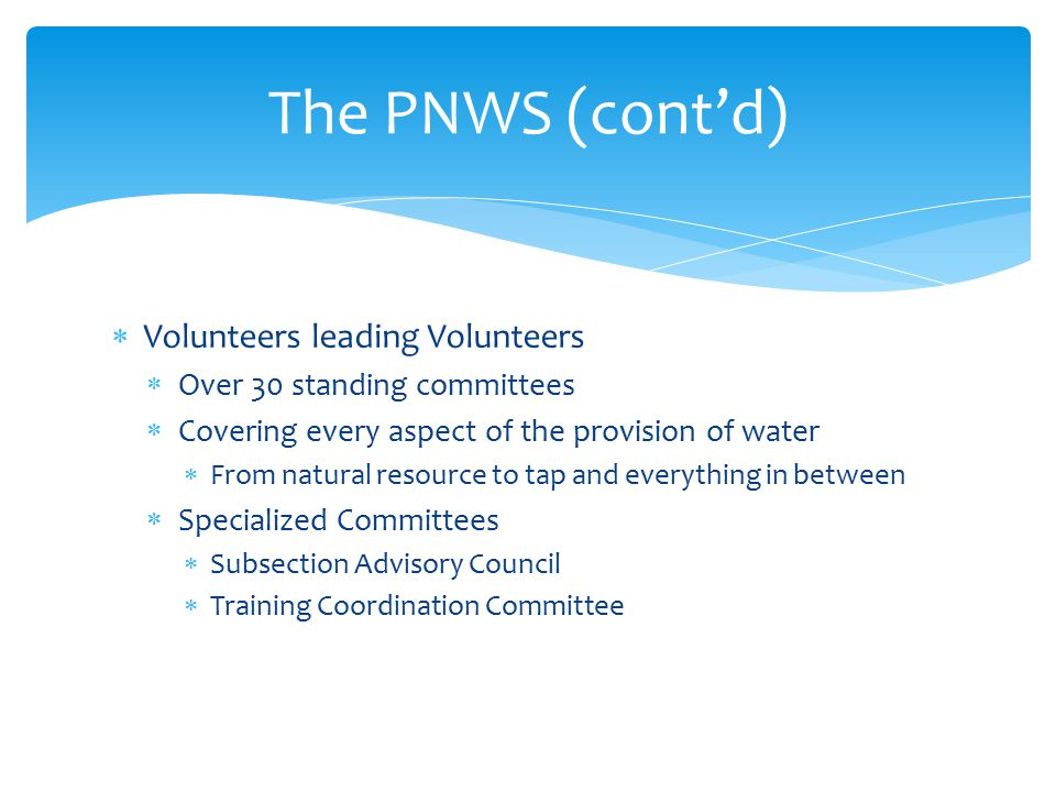  Volunteers leading Volunteers  Over 30 standing committees  Covering every aspect of the provision of water  From natural resource to tap and everything in between  Specialized Committees  Subsection Advisory Council  Training Coordination Committee The PNWS (cont'd)