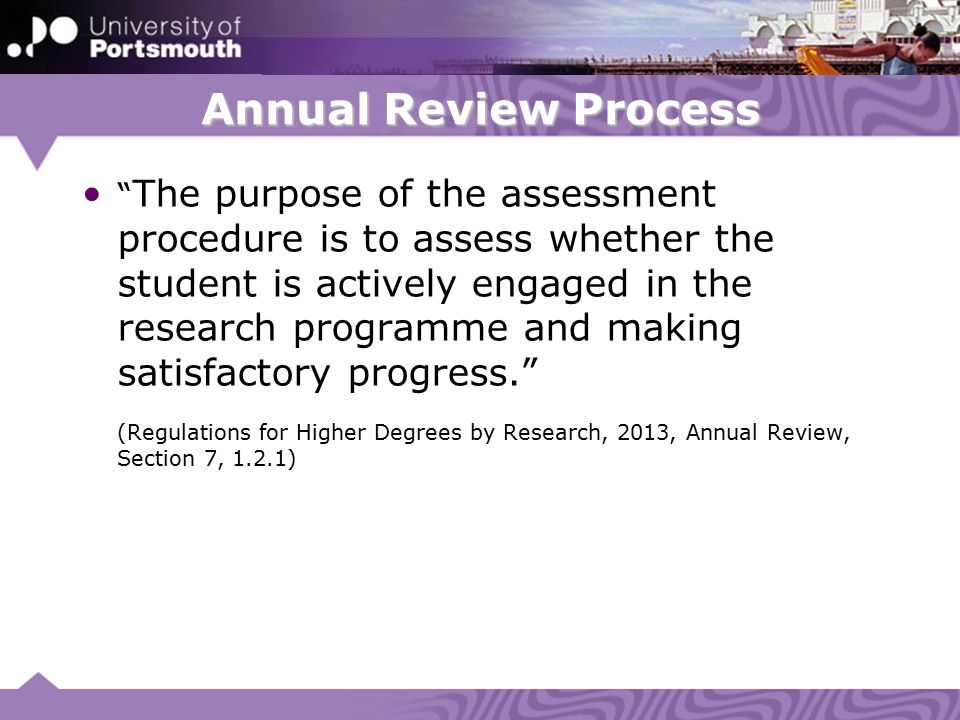 Annual Review Process The purpose of the assessment procedure is to assess whether the student is actively engaged in the research programme and making satisfactory progress. (Regulations for Higher Degrees by Research, 2013, Annual Review, Section 7, 1.2.1)