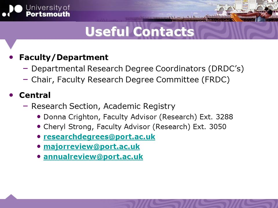 Useful Contacts Faculty/Department – Departmental Research Degree Coordinators (DRDC's) – Chair, Faculty Research Degree Committee (FRDC) Central – Research Section, Academic Registry Donna Crighton, Faculty Advisor (Research) Ext.