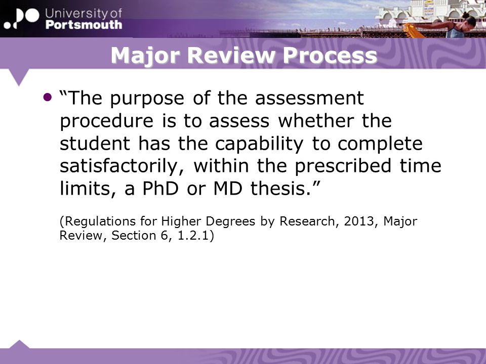 Major Review Process The purpose of the assessment procedure is to assess whether the student has the capability to complete satisfactorily, within the prescribed time limits, a PhD or MD thesis. (Regulations for Higher Degrees by Research, 2013, Major Review, Section 6, 1.2.1)