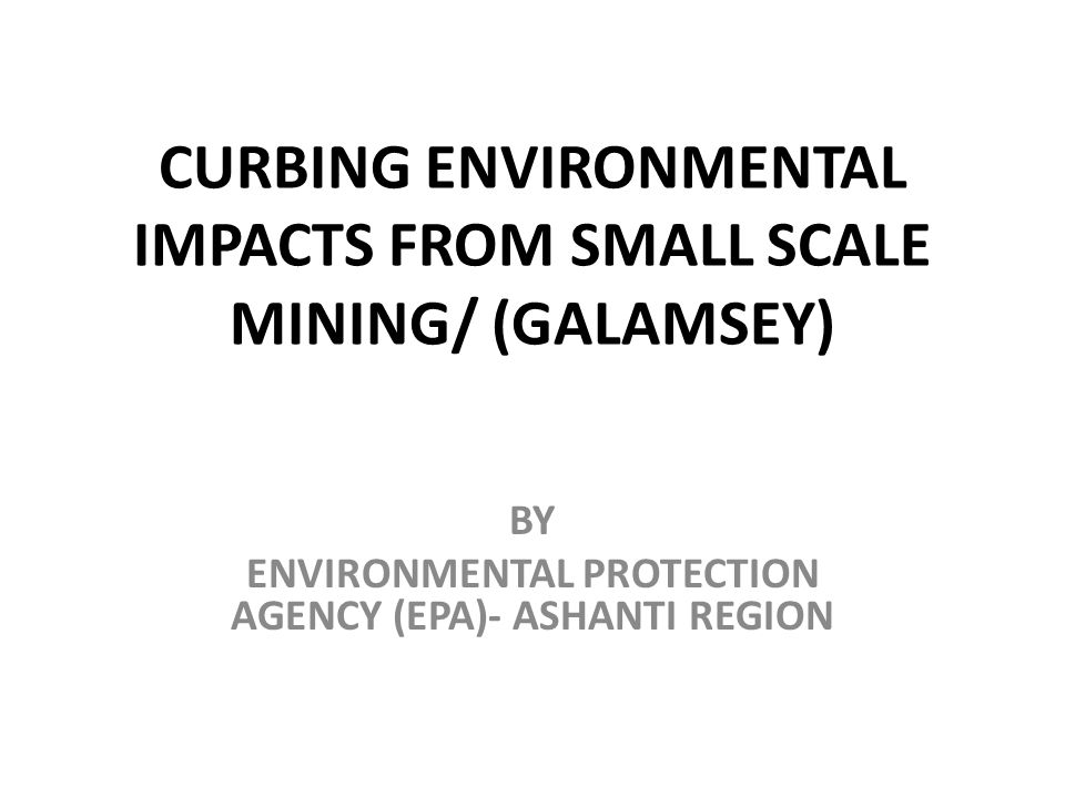 CURBING ENVIRONMENTAL IMPACTS FROM SMALL SCALE MINING/ (GALAMSEY) BY ENVIRONMENTAL PROTECTION AGENCY (EPA)- ASHANTI REGION