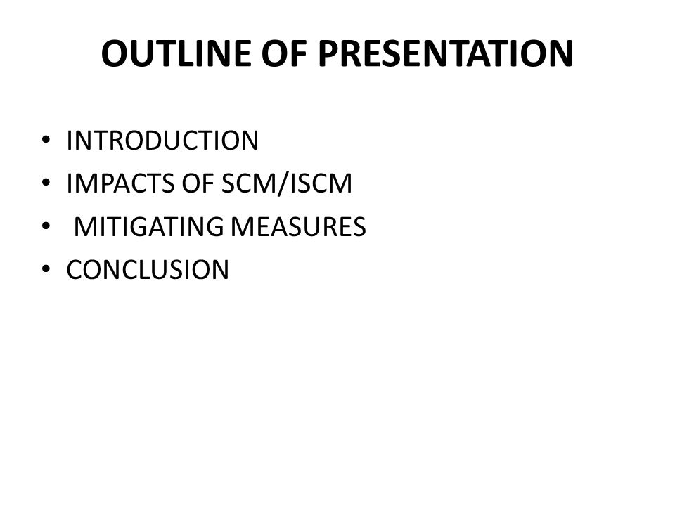 OUTLINE OF PRESENTATION INTRODUCTION IMPACTS OF SCM/ISCM MITIGATING MEASURES CONCLUSION
