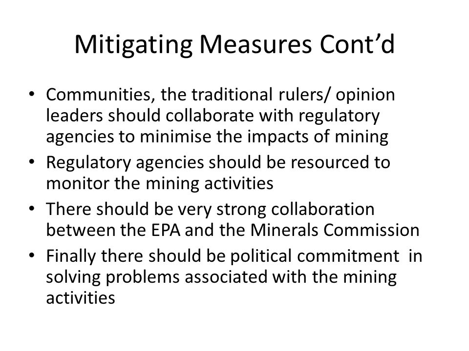 Mitigating Measures Cont'd Communities, the traditional rulers/ opinion leaders should collaborate with regulatory agencies to minimise the impacts of mining Regulatory agencies should be resourced to monitor the mining activities There should be very strong collaboration between the EPA and the Minerals Commission Finally there should be political commitment in solving problems associated with the mining activities