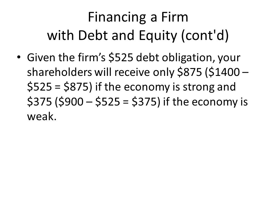 Financing a Firm with Debt and Equity (cont d) Given the firm's $525 debt obligation, your shareholders will receive only $875 ($1400 – $525 = $875) if the economy is strong and $375 ($900 – $525 = $375) if the economy is weak.