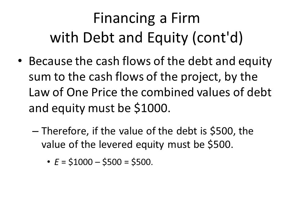 Financing a Firm with Debt and Equity (cont d) Because the cash flows of the debt and equity sum to the cash flows of the project, by the Law of One Price the combined values of debt and equity must be $1000.