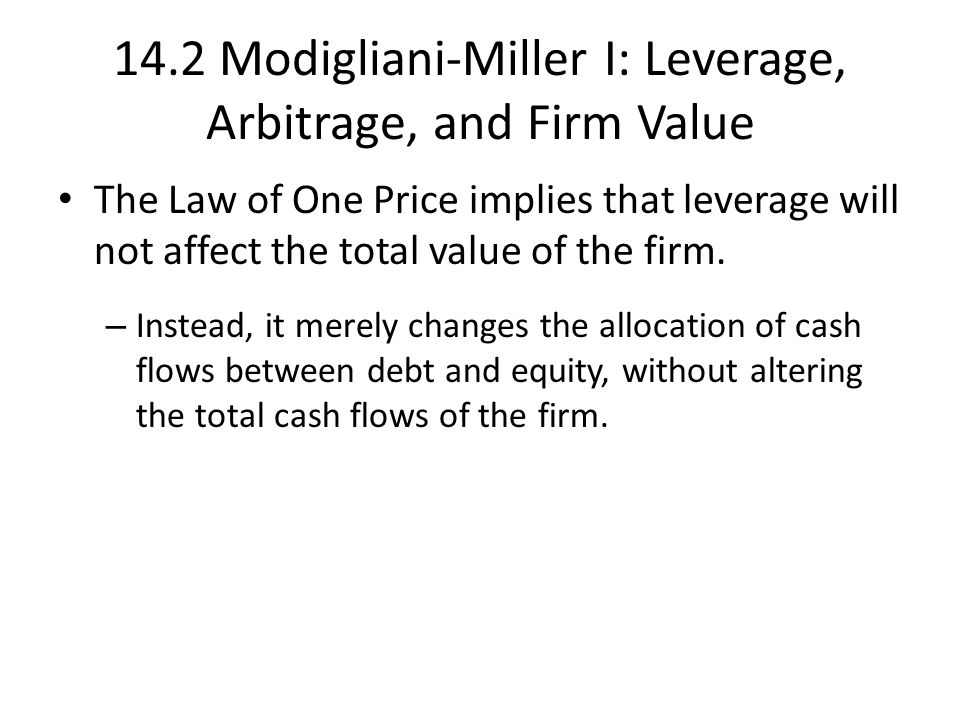 14.2 Modigliani-Miller I: Leverage, Arbitrage, and Firm Value The Law of One Price implies that leverage will not affect the total value of the firm.