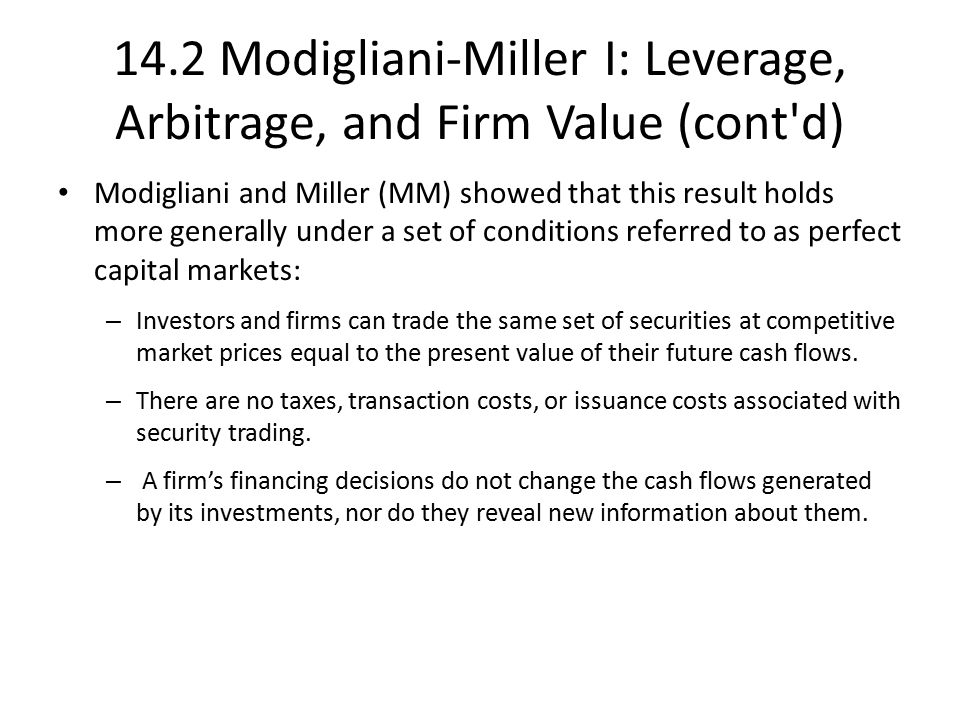 14.2 Modigliani-Miller I: Leverage, Arbitrage, and Firm Value (cont d) Modigliani and Miller (MM) showed that this result holds more generally under a set of conditions referred to as perfect capital markets: – Investors and firms can trade the same set of securities at competitive market prices equal to the present value of their future cash flows.