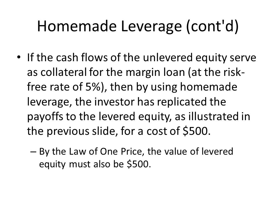 Homemade Leverage (cont d) If the cash flows of the unlevered equity serve as collateral for the margin loan (at the risk- free rate of 5%), then by using homemade leverage, the investor has replicated the payoffs to the levered equity, as illustrated in the previous slide, for a cost of $500.
