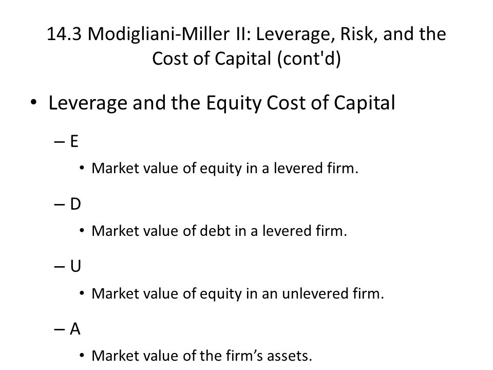 14.3 Modigliani-Miller II: Leverage, Risk, and the Cost of Capital (cont d) Leverage and the Equity Cost of Capital – E Market value of equity in a levered firm.