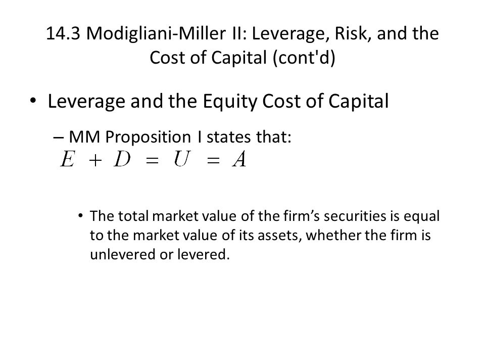 14.3 Modigliani-Miller II: Leverage, Risk, and the Cost of Capital (cont d) Leverage and the Equity Cost of Capital – MM Proposition I states that: The total market value of the firm's securities is equal to the market value of its assets, whether the firm is unlevered or levered.