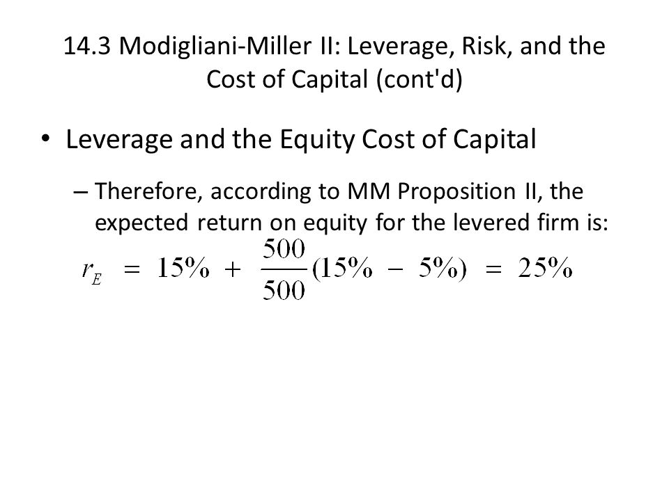 14.3 Modigliani-Miller II: Leverage, Risk, and the Cost of Capital (cont d) Leverage and the Equity Cost of Capital – Therefore, according to MM Proposition II, the expected return on equity for the levered firm is: