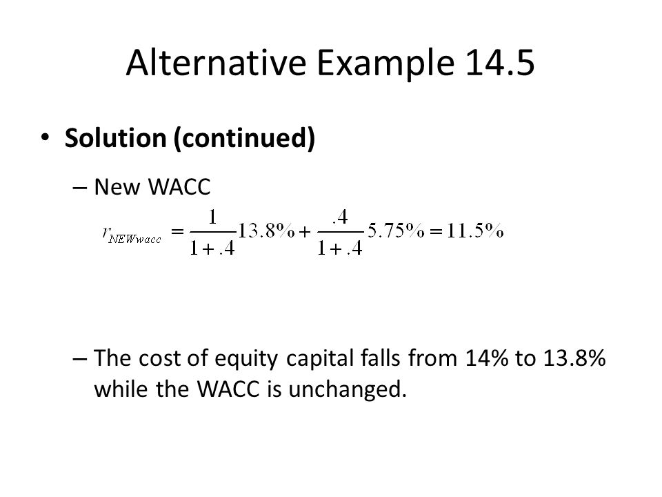 Alternative Example 14.5 Solution (continued) – New WACC – The cost of equity capital falls from 14% to 13.8% while the WACC is unchanged.