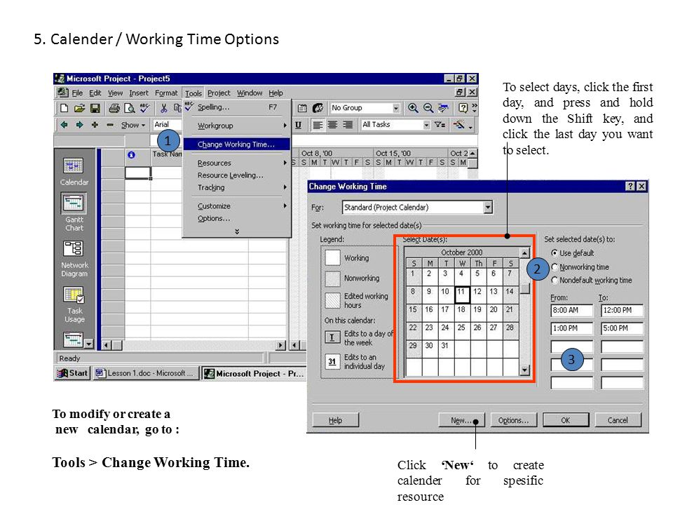 5. Calender / Working Time Options To modify or create a new calendar, go to : Tools > Change Working Time. To select days, click the first day, and p