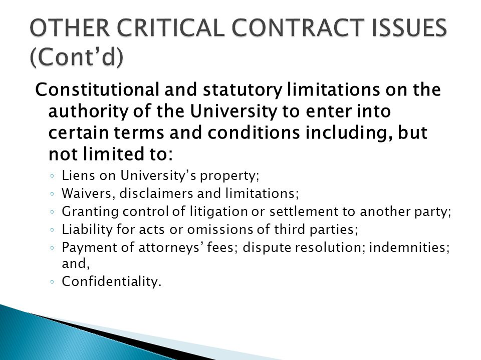 Constitutional and statutory limitations on the authority of the University to enter into certain terms and conditions including, but not limited to: ◦ Liens on University's property; ◦ Waivers, disclaimers and limitations; ◦ Granting control of litigation or settlement to another party; ◦ Liability for acts or omissions of third parties; ◦ Payment of attorneys' fees; dispute resolution; indemnities; and, ◦ Confidentiality.