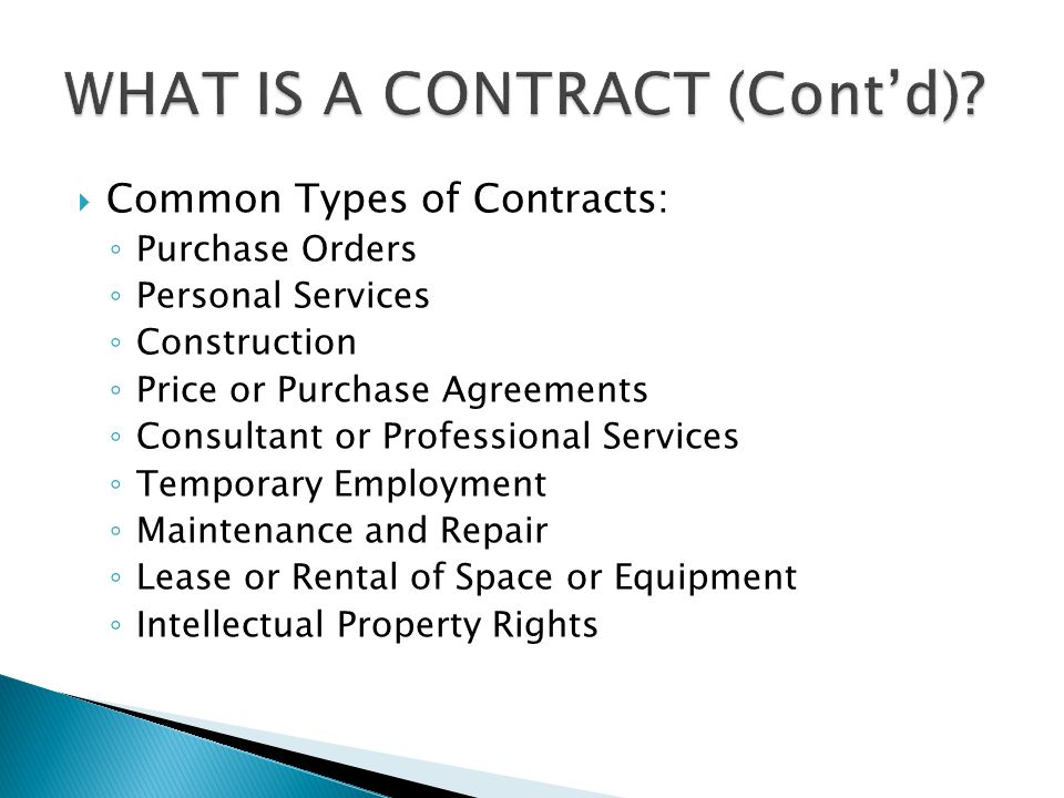  Common Types of Contracts: ◦ Purchase Orders ◦ Personal Services ◦ Construction ◦ Price or Purchase Agreements ◦ Consultant or Professional Services ◦ Temporary Employment ◦ Maintenance and Repair ◦ Lease or Rental of Space or Equipment ◦ Intellectual Property Rights