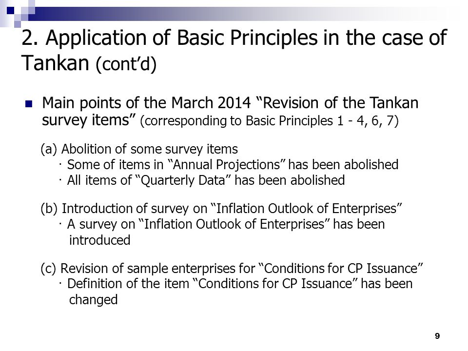 9 Main points of the March 2014 Revision of the Tankan survey items (corresponding to Basic Principles 1 - 4, 6, 7) (a) Abolition of some survey items ・ Some of items in Annual Projections has been abolished ・ All items of Quarterly Data has been abolished (b) Introduction of survey on Inflation Outlook of Enterprises ・ A survey on Inflation Outlook of Enterprises has been introduced (c) Revision of sample enterprises for Conditions for CP Issuance ・ Definition of the item Conditions for CP Issuance has been changed 2.