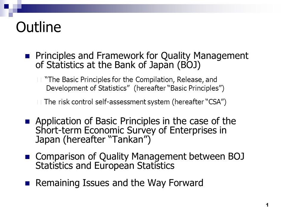 1 Outline Principles and Framework for Quality Management of Statistics at the Bank of Japan (BOJ) ・ The Basic Principles for the Compilation, Release, and Development of Statistics (hereafter Basic Principles ) ・ The risk control self-assessment system (hereafter CSA ) Application of Basic Principles in the case of the Short-term Economic Survey of Enterprises in Japan (hereafter Tankan ) Comparison of Quality Management between BOJ Statistics and European Statistics Remaining Issues and the Way Forward
