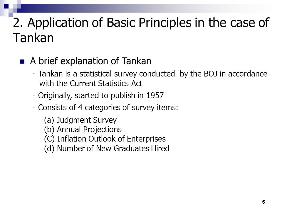 5 A brief explanation of Tankan ・ Tankan is a statistical survey conducted by the BOJ in accordance with the Current Statistics Act ・ Originally, started to publish in 1957 ・ Consists of 4 categories of survey items: (a) Judgment Survey (b) Annual Projections (C) Inflation Outlook of Enterprises (d) Number of New Graduates Hired 2.