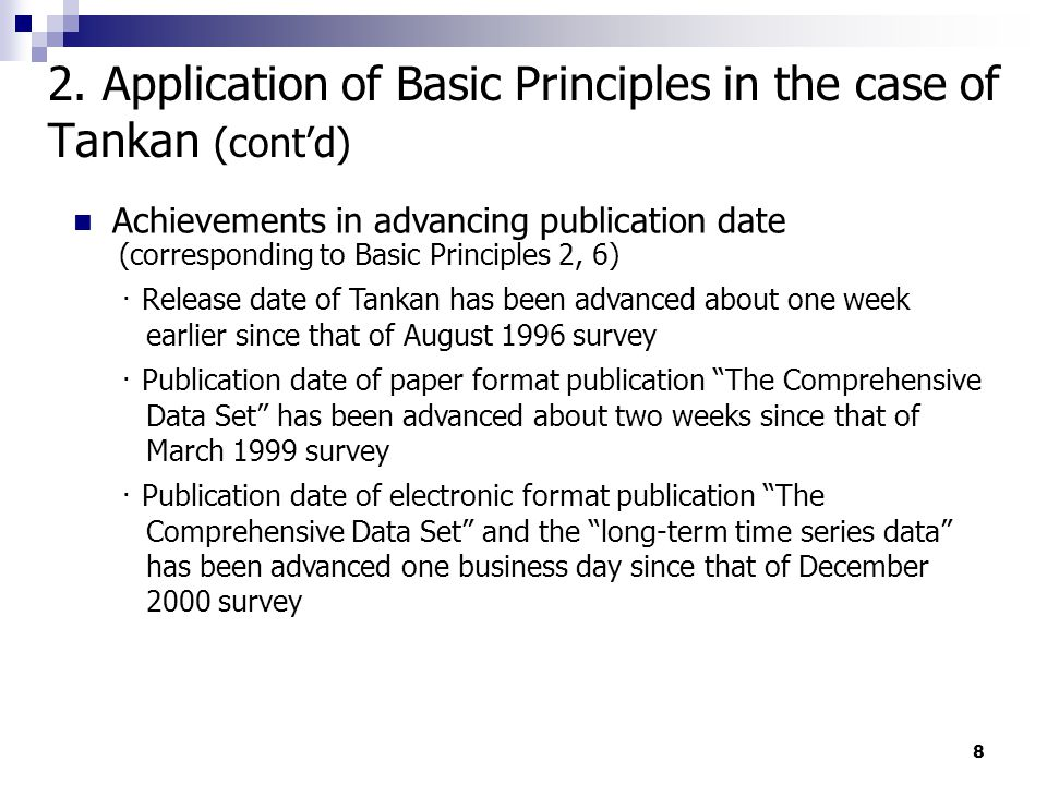 8 Achievements in advancing publication date (corresponding to Basic Principles 2, 6) ・ Release date of Tankan has been advanced about one week earlier since that of August 1996 survey ・ Publication date of paper format publication The Comprehensive Data Set has been advanced about two weeks since that of March 1999 survey ・ Publication date of electronic format publication The Comprehensive Data Set and the long-term time series data has been advanced one business day since that of December 2000 survey 2.