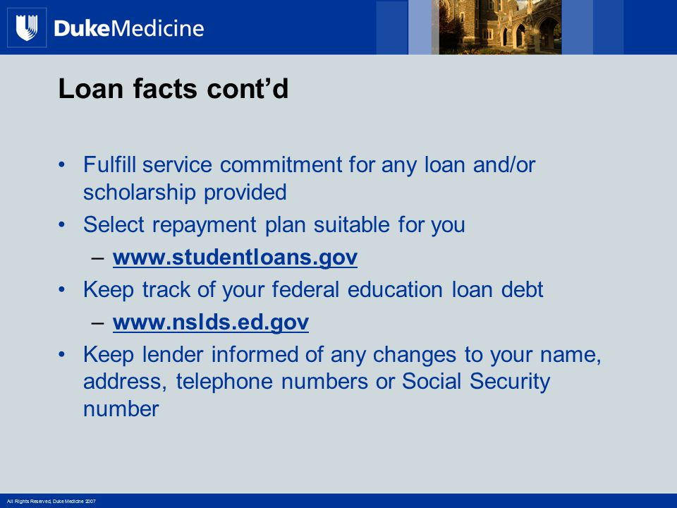 All Rights Reserved, Duke Medicine 2007 Loan facts cont'd Fulfill service commitment for any loan and/or scholarship provided Select repayment plan su