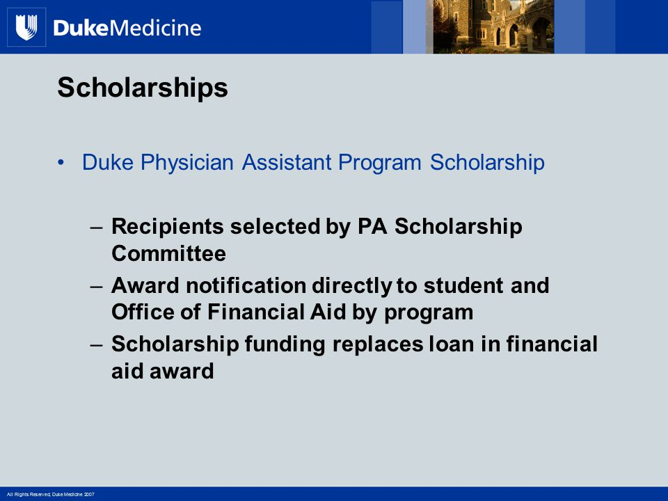 All Rights Reserved, Duke Medicine 2007 Scholarships Duke Physician Assistant Program Scholarship –Recipients selected by PA Scholarship Committee –Aw