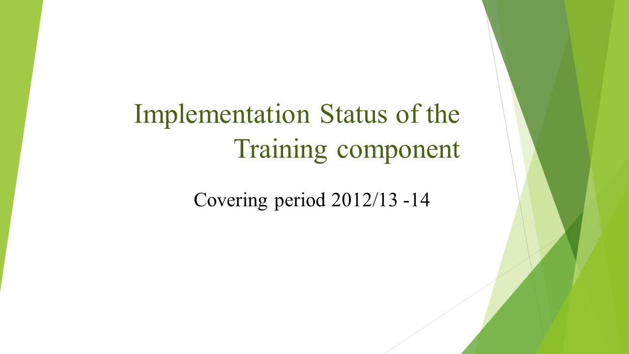 Implementation Status of the Training component Covering period 2012/13 -14
