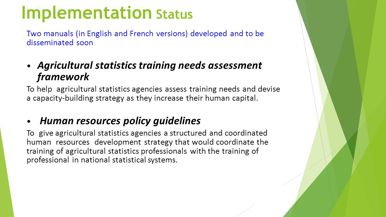 Implementation Status Two manuals (in English and French versions) developed and to be disseminated soon Agricultural statistics training needs assess